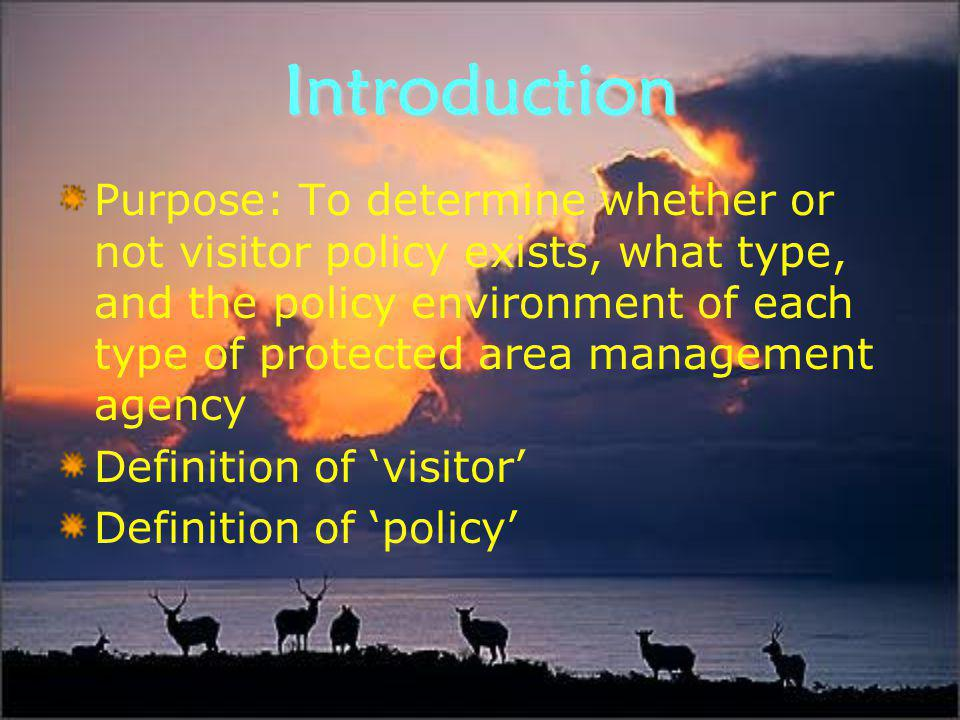 Introduction Purpose: To determine whether or not visitor policy exists, what type, and the policy environment of each type of protected area management agency Definition of 'visitor' Definition of 'policy'
