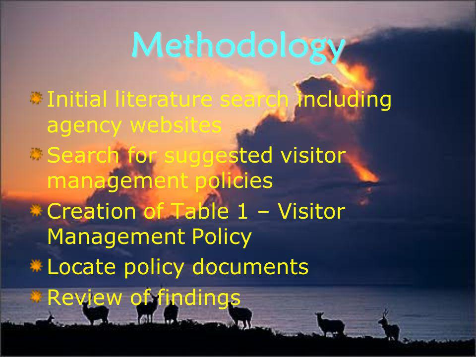 Methodology Initial literature search including agency websites Search for suggested visitor management policies Creation of Table 1 – Visitor Management Policy Locate policy documents Review of findings