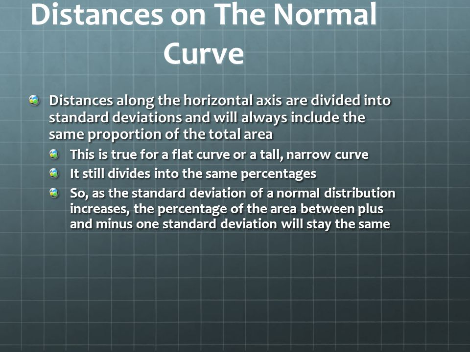 Distances on The Normal Curve Distances along the horizontal axis are divided into standard deviations and will always include the same proportion of the total area This is true for a flat curve or a tall, narrow curve It still divides into the same percentages So, as the standard deviation of a normal distribution increases, the percentage of the area between plus and minus one standard deviation will stay the same