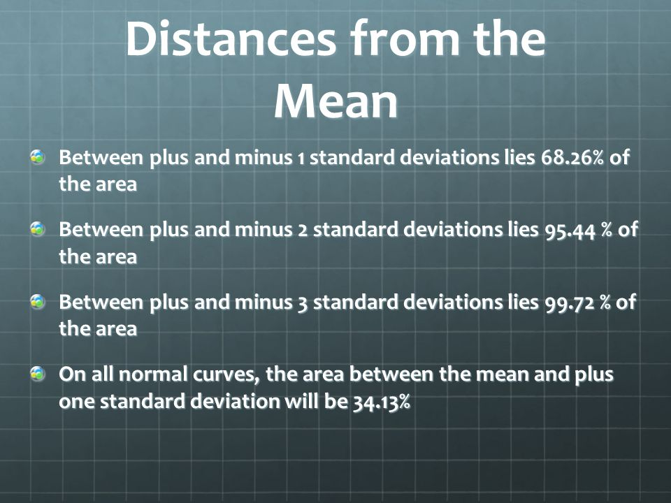 Distances from the Mean Between plus and minus 1 standard deviations lies 68.26% of the area Between plus and minus 2 standard deviations lies 95.44 % of the area Between plus and minus 3 standard deviations lies 99.72 % of the area On all normal curves, the area between the mean and plus one standard deviation will be 34.13%