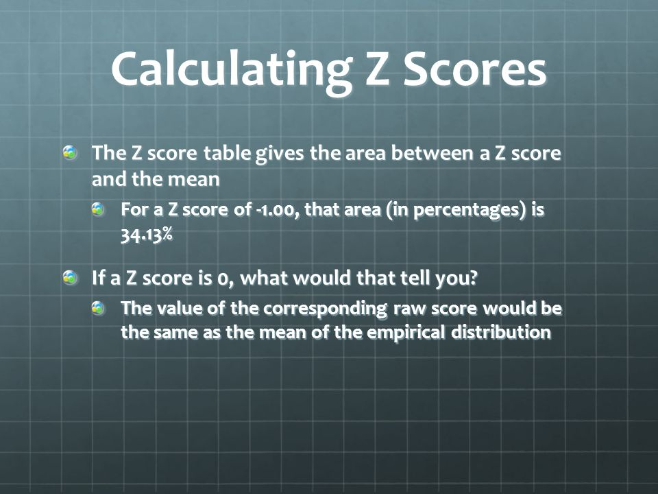 Calculating Z Scores The Z score table gives the area between a Z score and the mean For a Z score of -1.00, that area (in percentages) is 34.13% If a