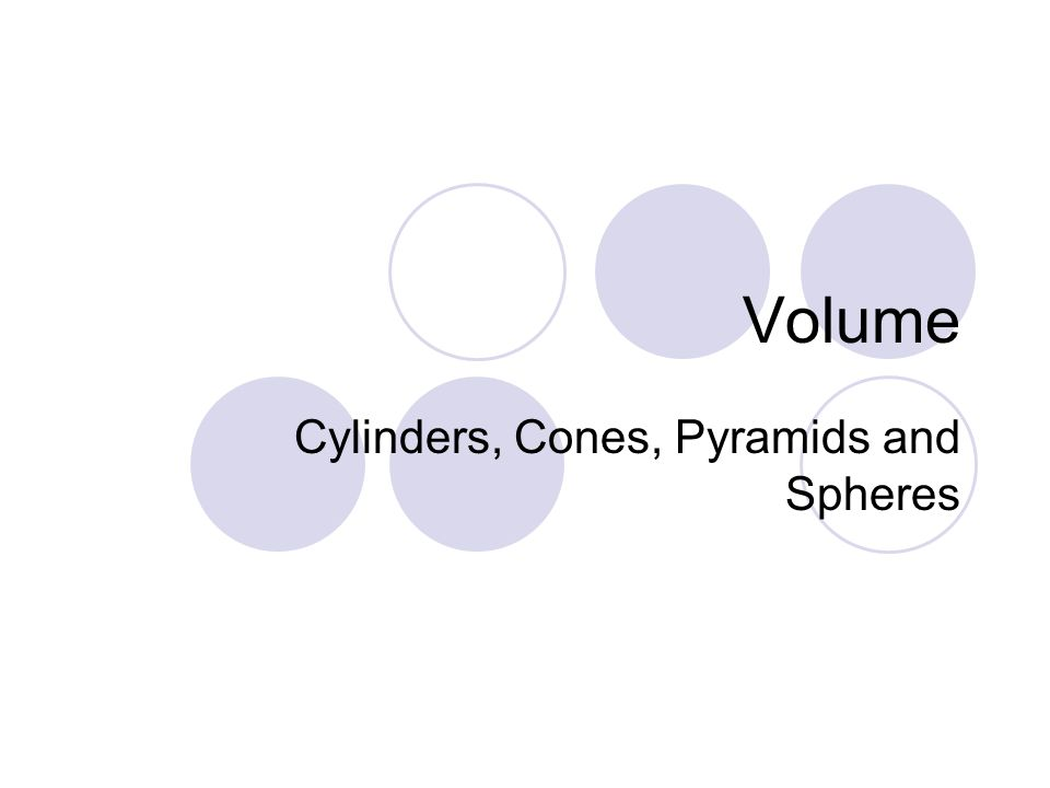Volume Cylinders, Cones, Pyramids and Spheres