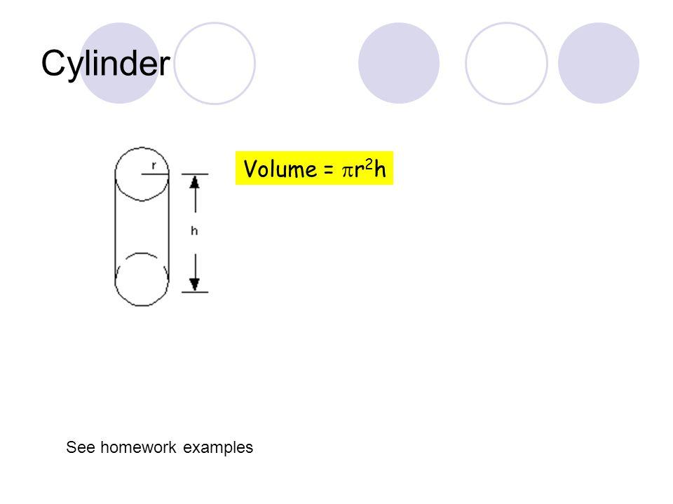 Cylinder Volume =  r 2 h See homework examples