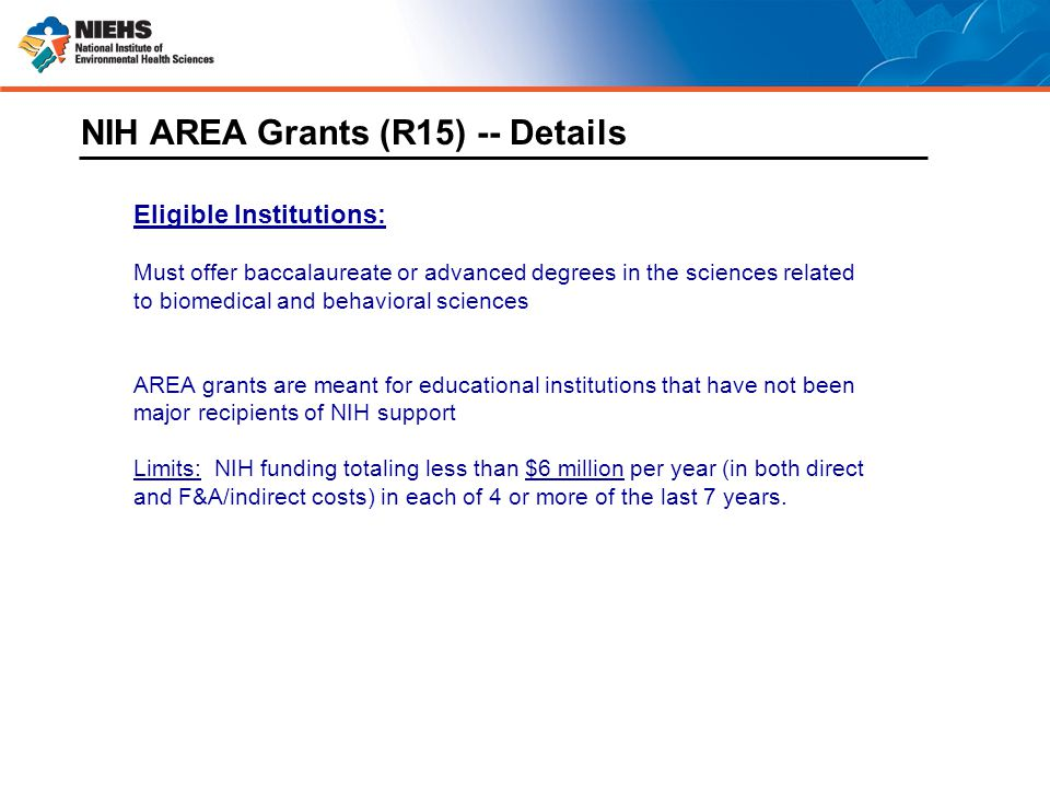 Eligible Institutions: Must offer baccalaureate or advanced degrees in the sciences related to biomedical and behavioral sciences AREA grants are meant for educational institutions that have not been major recipients of NIH support Limits: NIH funding totaling less than $6 million per year (in both direct and F&A/indirect costs) in each of 4 or more of the last 7 years.