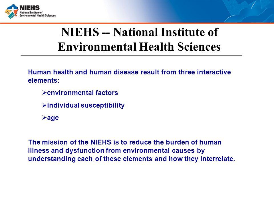 NIEHS -- National Institute of Environmental Health Sciences Human health and human disease result from three interactive elements:  environmental factors  individual susceptibility  age The mission of the NIEHS is to reduce the burden of human illness and dysfunction from environmental causes by understanding each of these elements and how they interrelate.