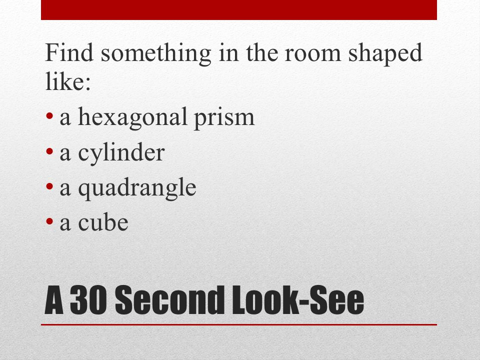A 30 Second Look-See Find something in the room shaped like: a hexagonal prism a cylinder a quadrangle a cube