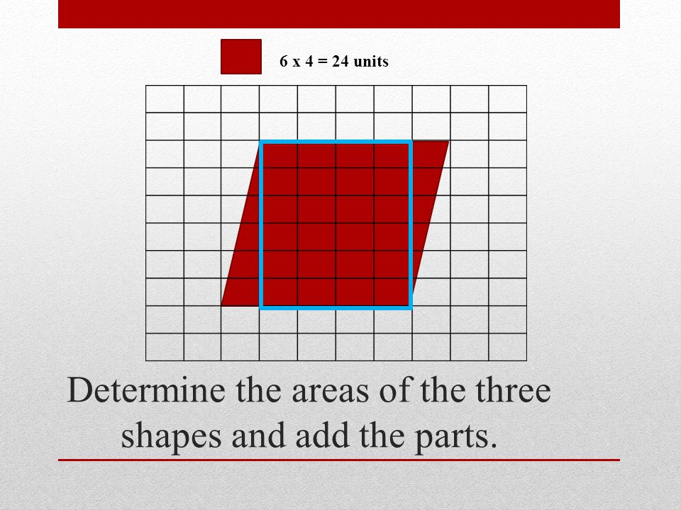 Determine the areas of the three shapes and add the parts. 6 x 4 = 24 units