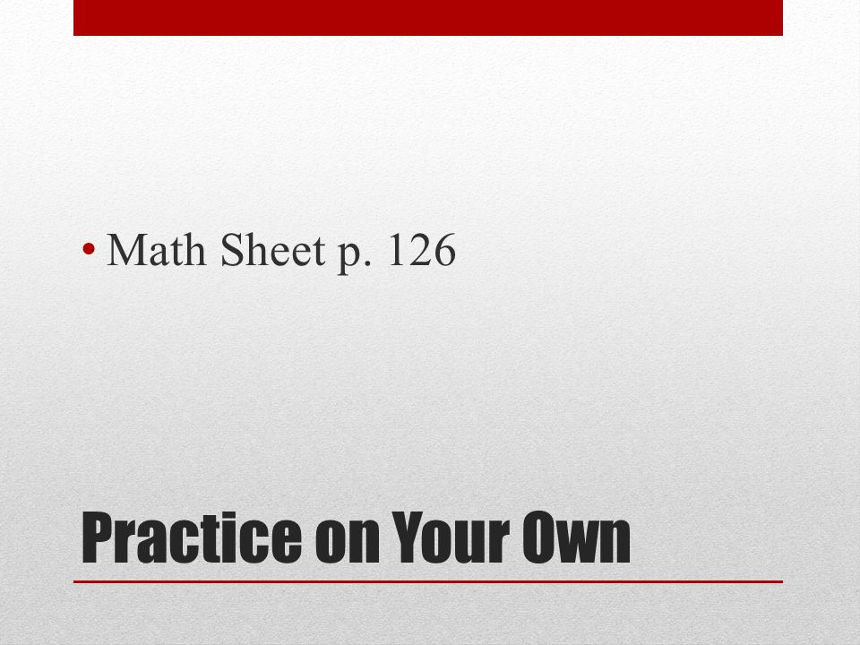Practice on Your Own Math Sheet p. 126
