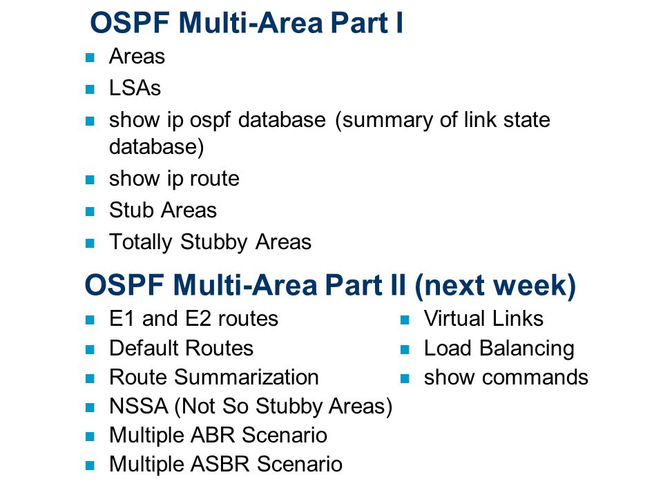 OSPF Multi-Area Part I n Areas n LSAs n show ip ospf database (summary of link state database) n show ip route n Stub Areas n Totally Stubby Areas OSPF Multi-Area Part II (next week) n E1 and E2 routes n Default Routes n Route Summarization n NSSA (Not So Stubby Areas) n Multiple ABR Scenario n Multiple ASBR Scenario n Virtual Links n Load Balancing n show commands