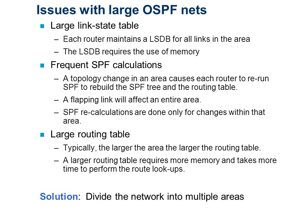 Issues with large OSPF nets n Large link-state table –Each router maintains a LSDB for all links in the area –The LSDB requires the use of memory n Frequent SPF calculations –A topology change in an area causes each router to re-run SPF to rebuild the SPF tree and the routing table.