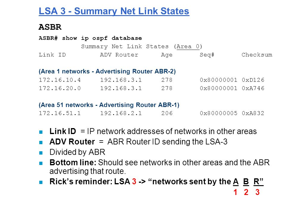 LSA 3 - Summary Net Link States ASBR ASBR# show ip ospf database Summary Net Link States (Area 0) Link ID ADV Router Age Seq# Checksum (Area 1 networks - Advertising Router ABR-2) 172.16.10.4 192.168.3.1 278 0x80000001 0xD126 172.16.20.0 192.168.3.1 278 0x80000001 0xA746 (Area 51 networks - Advertising Router ABR-1) 172.16.51.1 192.168.2.1 206 0x80000005 0xA832 n Link ID = IP network addresses of networks in other areas n ADV Router = ABR Router ID sending the LSA-3 n Divided by ABR n Bottom line: Should see networks in other areas and the ABR advertising that route.