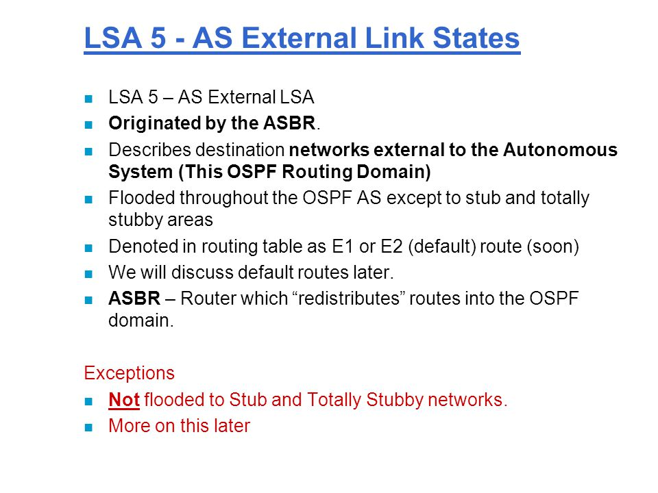 LSA 5 - AS External Link States n LSA 5 – AS External LSA n Originated by the ASBR.