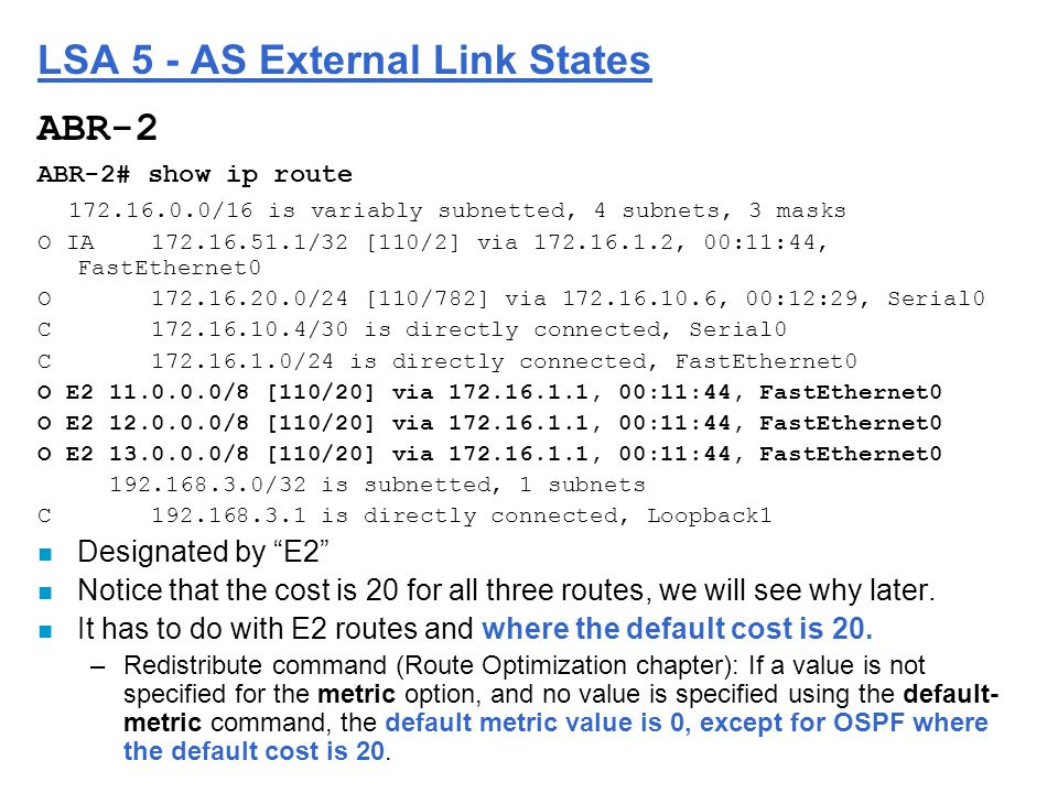 LSA 5 - AS External Link States ABR-2 ABR-2# show ip route 172.16.0.0/16 is variably subnetted, 4 subnets, 3 masks O IA 172.16.51.1/32 [110/2] via 172.16.1.2, 00:11:44, FastEthernet0 O 172.16.20.0/24 [110/782] via 172.16.10.6, 00:12:29, Serial0 C 172.16.10.4/30 is directly connected, Serial0 C 172.16.1.0/24 is directly connected, FastEthernet0 O E2 11.0.0.0/8 [110/20] via 172.16.1.1, 00:11:44, FastEthernet0 O E2 12.0.0.0/8 [110/20] via 172.16.1.1, 00:11:44, FastEthernet0 O E2 13.0.0.0/8 [110/20] via 172.16.1.1, 00:11:44, FastEthernet0 192.168.3.0/32 is subnetted, 1 subnets C 192.168.3.1 is directly connected, Loopback1 n Designated by E2 n Notice that the cost is 20 for all three routes, we will see why later.