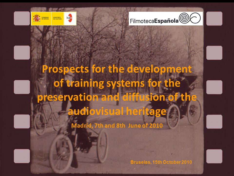 Prospects for the development of training systems for the preservation and diffusion of the audiovisual heritage Madrid, 7th and 8th June of 2010 Bruselas, 15th October 2010