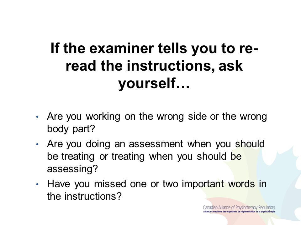 If the examiner tells you to re- read the instructions, ask yourself… Are you working on the wrong side or the wrong body part? Are you doing an asses