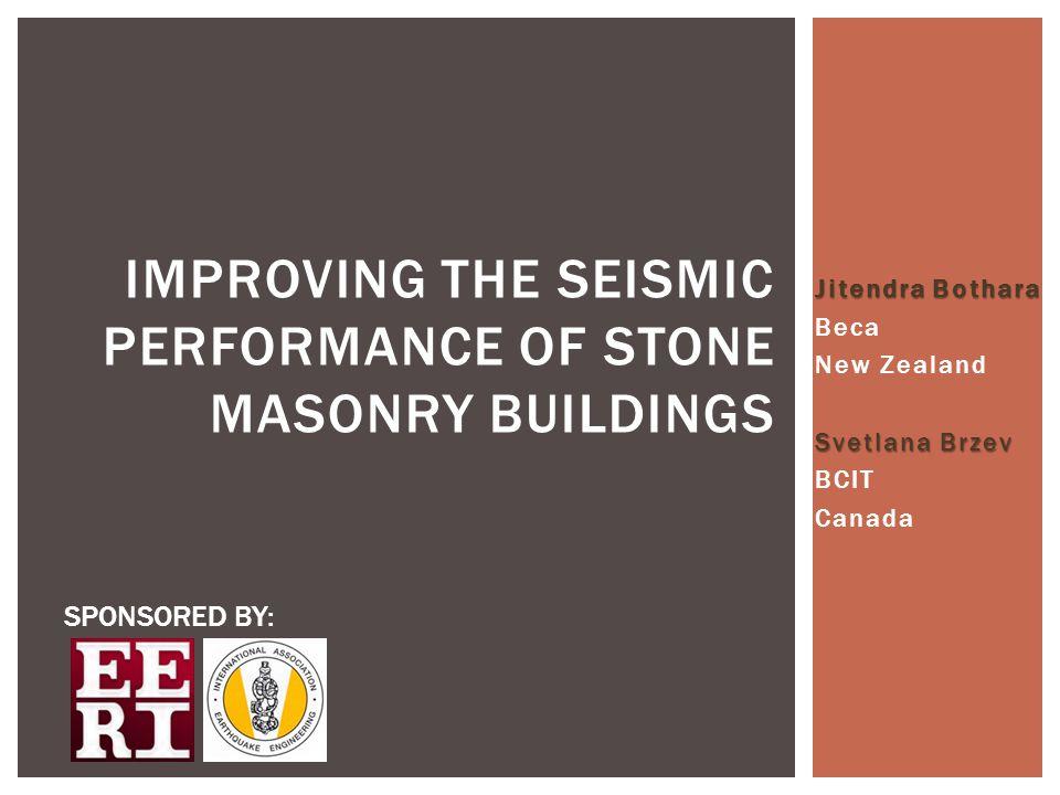 Jitendra Bothara Beca New Zealand Svetlana Brzev BCIT Canada IMPROVING THE SEISMIC PERFORMANCE OF STONE MASONRY BUILDINGS SPONSORED BY: