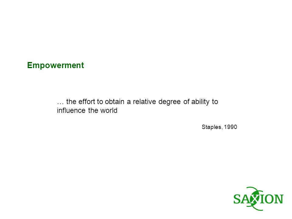 … the effort to obtain a relative degree of ability to influence the world Staples, 1990 Empowerment