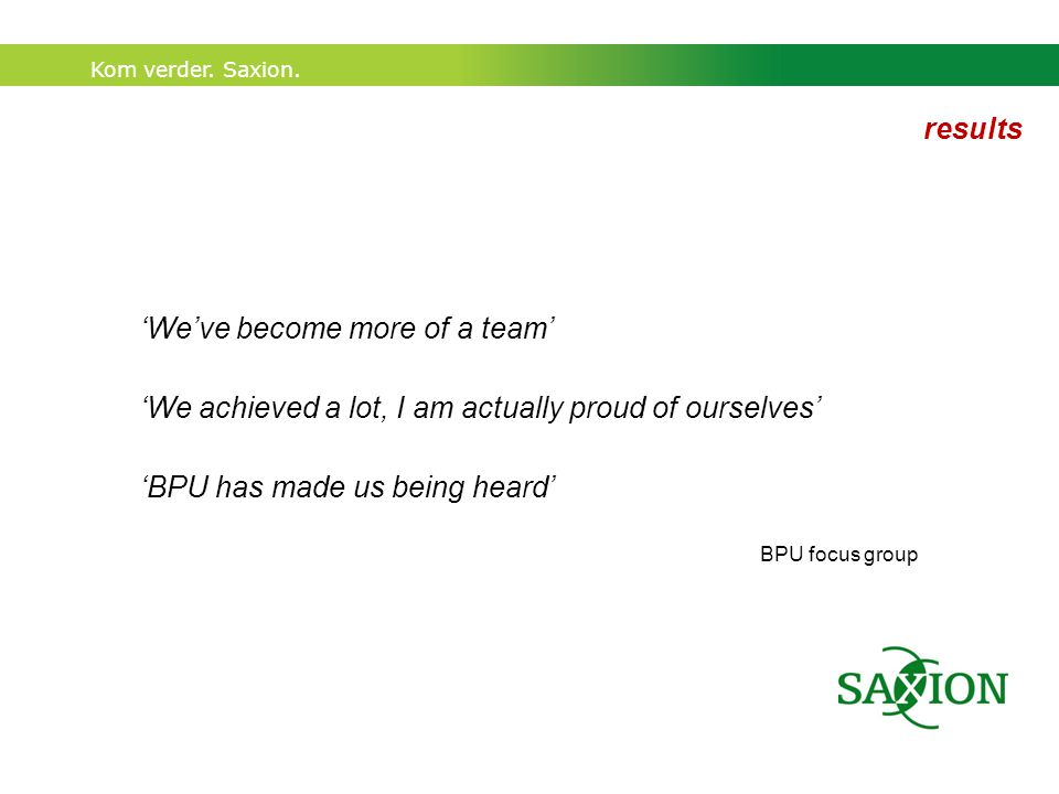 Kom verder. Saxion. 'We've become more of a team' 'We achieved a lot, I am actually proud of ourselves' 'BPU has made us being heard' BPU focus group