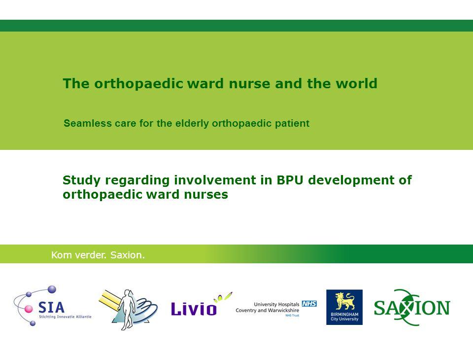 Kom verder. Saxion. The orthopaedic ward nurse and the world Study regarding involvement in BPU development of orthopaedic ward nurses Seamless care f