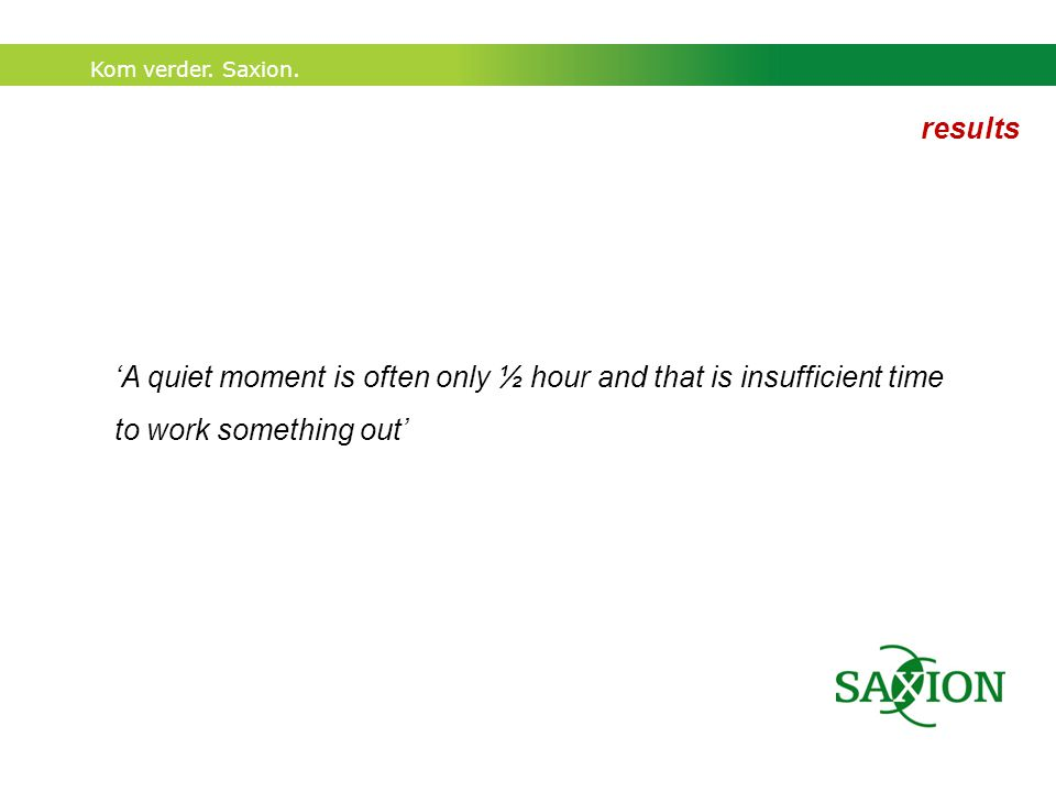 Kom verder. Saxion. 'A quiet moment is often only ½ hour and that is insufficient time to work something out' results