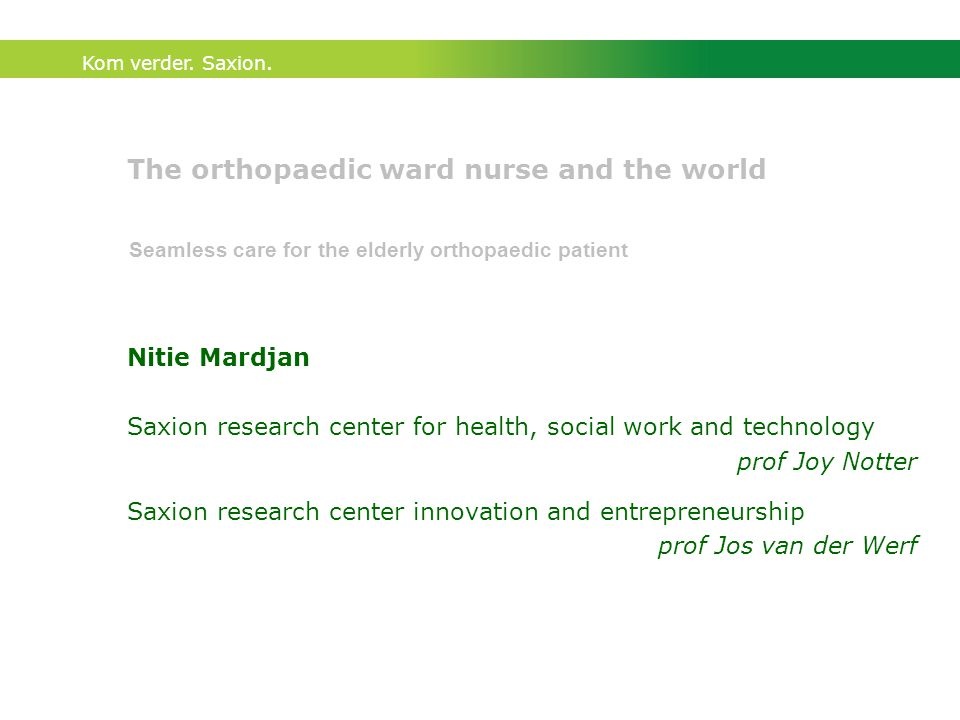 Kom verder. Saxion. The orthopaedic ward nurse and the world Nitie Mardjan Saxion research center for health, social work and technology prof Joy Nott