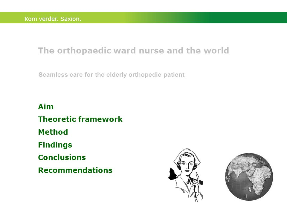 Kom verder. Saxion. The orthopaedic ward nurse and the world Aim Theoretic framework Method Findings Conclusions Recommendations Seamless care for the