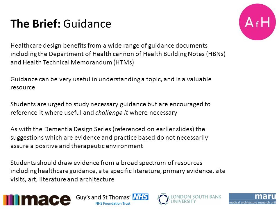 AfH Student Design Charette Week 15-18 th January 2013 The Brief: Guidance Healthcare design benefits from a wide range of guidance documents includin