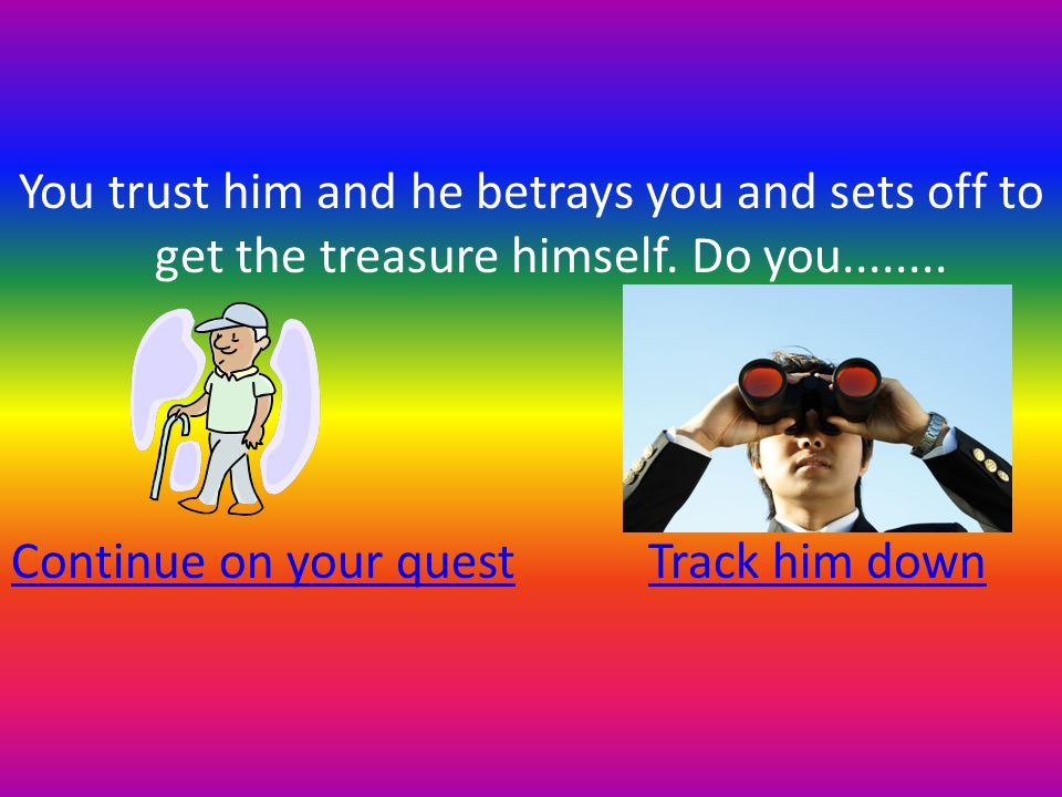 You trust him and he betrays you and sets off to get the treasure himself.