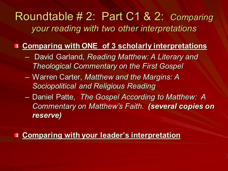 Roundtable # 2: Part C1 & 2: Comparing your reading with two other interpretations Comparing with ONE of 3 scholarly interpretations – David Garland, Reading Matthew: A Literary and Theological Commentary on the First Gospel –Warren Carter, Matthew and the Margins: A Sociopolitical and Religious Reading –Daniel Patte, The Gospel According to Matthew: A Commentary on Matthew's Faith.