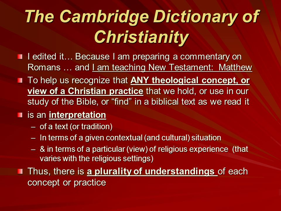 The Cambridge Dictionary of Christianity I edited it… Because I am preparing a commentary on Romans … and I am teaching New Testament: Matthew To help us recognize that ANY theological concept, or view of a Christian practice that we hold, or use in our study of the Bible, or find in a biblical text as we read it is an interpretation –of a text (or tradition) –In terms of a given contextual (and cultural) situation –& in terms of a particular (view) of religious experience (that varies with the religious settings) Thus, there is a plurality of understandings of each concept or practice