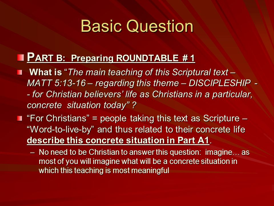 Basic Question P ART B: Preparing ROUNDTABLE # 1 What is The main teaching of this Scriptural text – MATT 5:13-16 – regarding this theme – DISCIPLESHIP - - for Christian believers' life as Christians in a particular, concrete situation today .