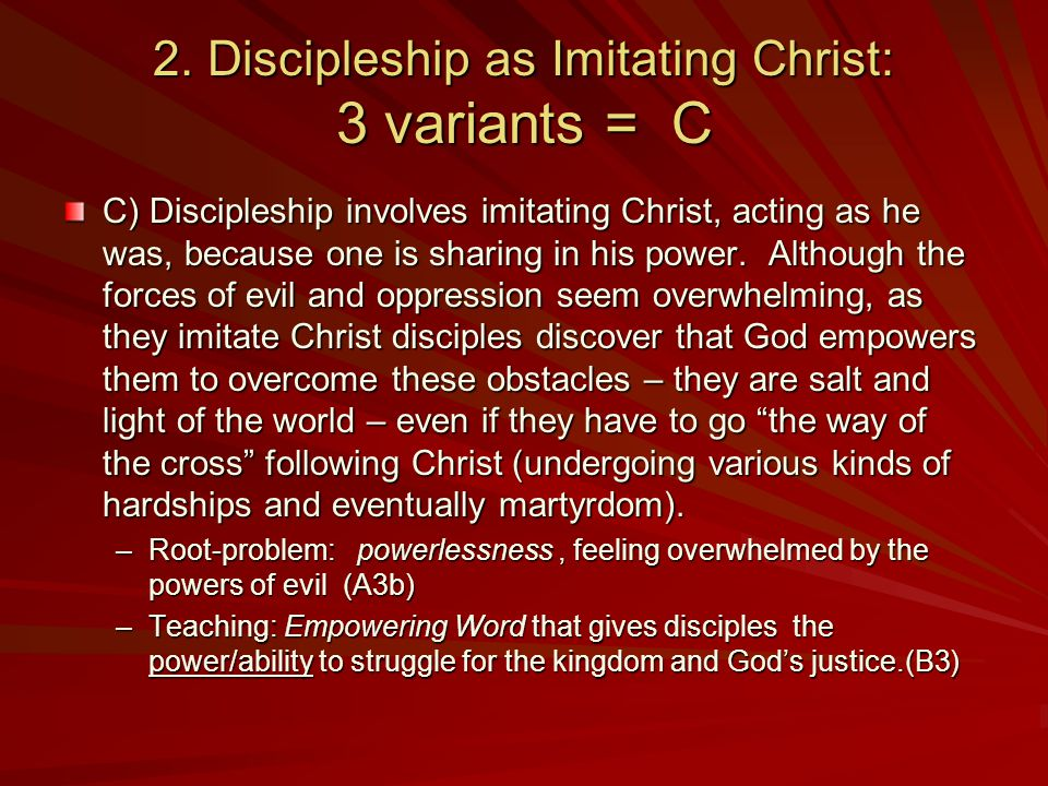 2. Discipleship as Imitating Christ: 3 variants = C C) Discipleship involves imitating Christ, acting as he was, because one is sharing in his power.