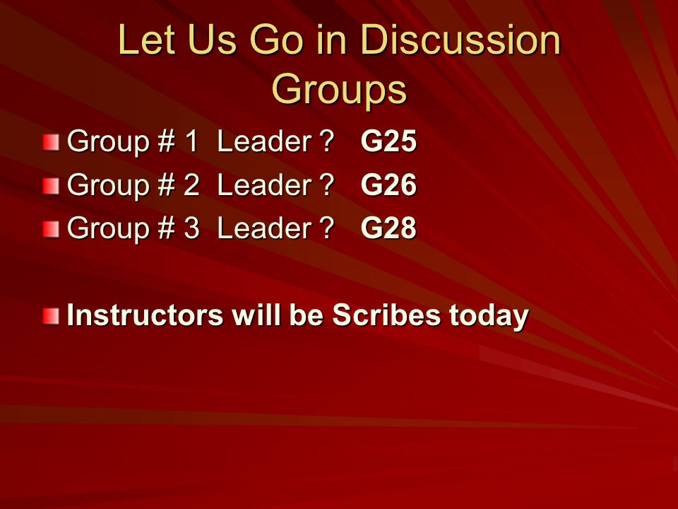 Let Us Go in Discussion Groups Group # 1 Leader ? G25 Group # 2 Leader ? G26 Group # 3 Leader ? G28 Instructors will be Scribes today