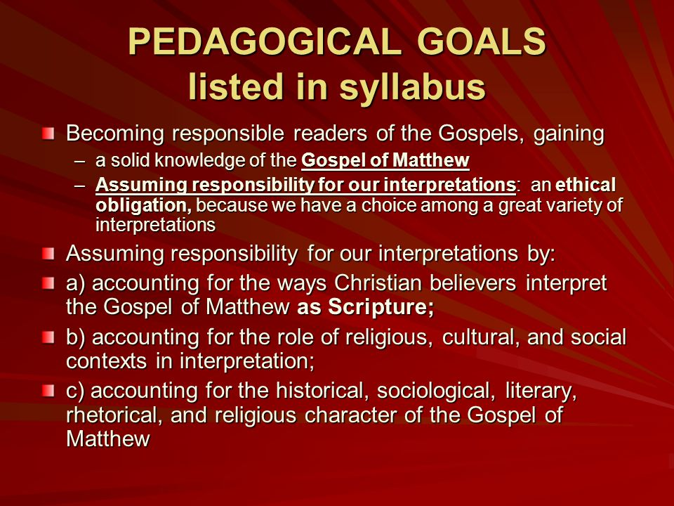 PEDAGOGICAL GOALS listed in syllabus Becoming responsible readers of the Gospels, gaining –a solid knowledge of the Gospel of Matthew –Assuming respon