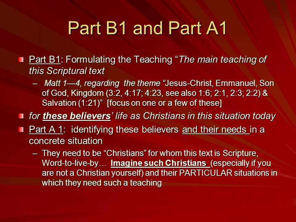 Part B1 and Part A1 Part B1: Formulating the Teaching The main teaching of this Scriptural text – Matt 1—4, regarding the theme Jesus-Christ, Emmanuel, Son of God, Kingdom (3:2, 4:17; 4:23, see also 1:6; 2:1, 2:3; 2:2) & Salvation (1:21) [focus on one or a few of these] for these believers' life as Christians in this situation today Part A 1: identifying these believers and their needs in a concrete situation –They need to be Christians for whom this text is Scripture, Word-to-live-by… Imagine such Christians (especially if you are not a Christian yourself) and their PARTICULAR situations in which they need such a teaching Of your choice; may be people you know; yourself, or people you imagine (as can easily be done if you are not yourself a Christian)