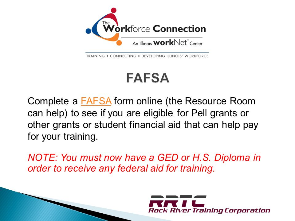 Complete a FAFSA form online (the Resource Room can help) to see if you are eligible for Pell grants or other grants or student financial aid that can help pay for your training.FAFSA NOTE: You must now have a GED or H.S.