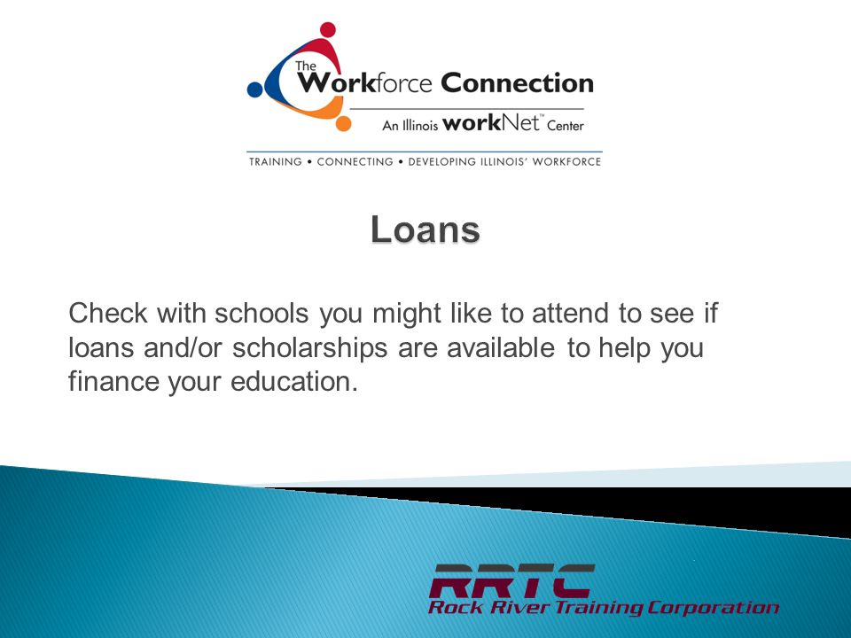 Check with schools you might like to attend to see if loans and/or scholarships are available to help you finance your education.