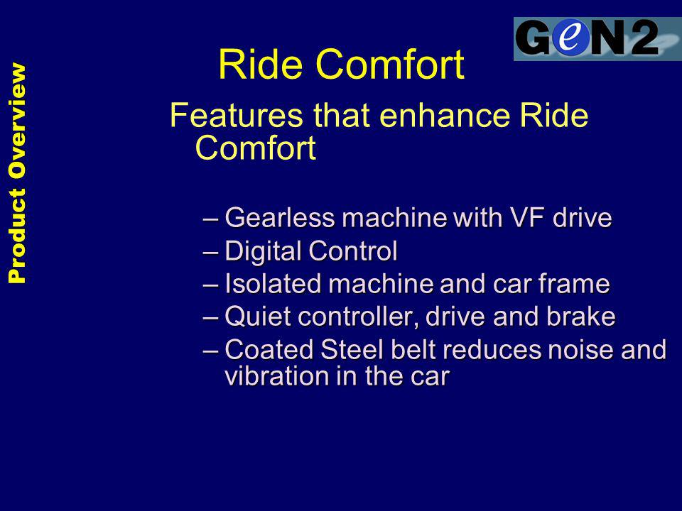 Ride Comfort Features that enhance Ride Comfort –Gearless machine with VF drive –Digital Control –Isolated machine and car frame –Quiet controller, drive and brake –Coated Steel belt reduces noise and vibration in the car Product Overview