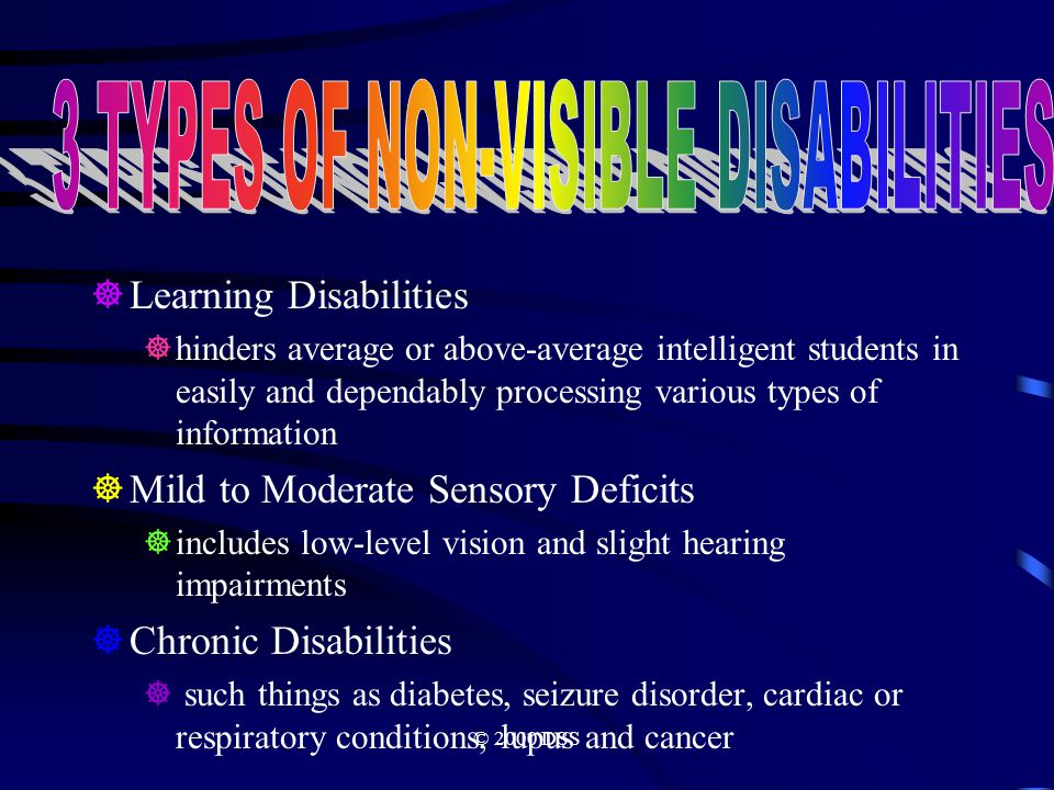 © 2000 DSS  Learning Disabilities  hinders average or above-average intelligent students in easily and dependably processing various types of information  Mild to Moderate Sensory Deficits  includes low-level vision and slight hearing impairments  Chronic Disabilities  such things as diabetes, seizure disorder, cardiac or respiratory conditions, lupus and cancer