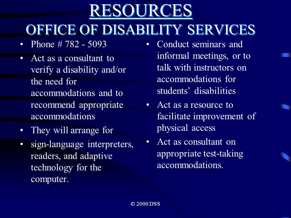© 2000 DSS RESOURCES OFFICE OF DISABILITY SERVICES Phone # 782 - 5093 Act as a consultant to verify a disability and/or the need for accommodations and to recommend appropriate accommodations They will arrange for sign-language interpreters, readers, and adaptive technology for the computer.