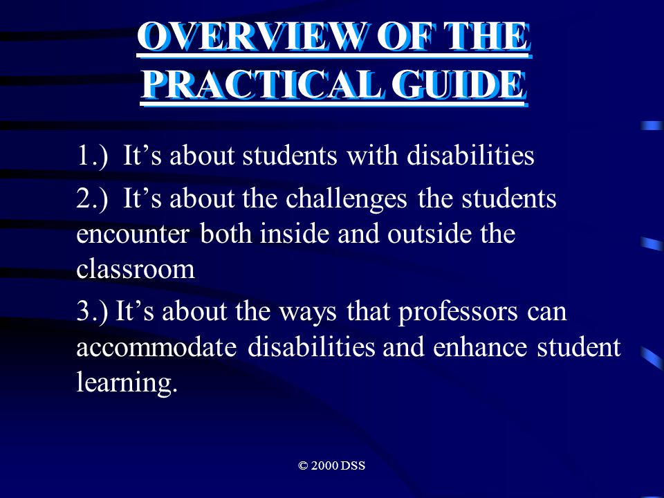 © 2000 DSS OVERVIEW OF THE PRACTICAL GUIDE 1.) It's about students with disabilities 2.) It's about the challenges the students encounter both inside and outside the classroom 3.) It's about the ways that professors can accommodate disabilities and enhance student learning.