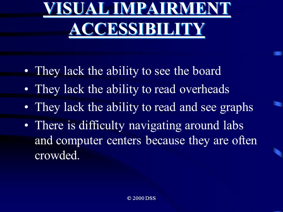 © 2000 DSS VISUAL IMPAIRMENT ACCESSIBILITY They lack the ability to see the board They lack the ability to read overheads They lack the ability to read and see graphs There is difficulty navigating around labs and computer centers because they are often crowded.