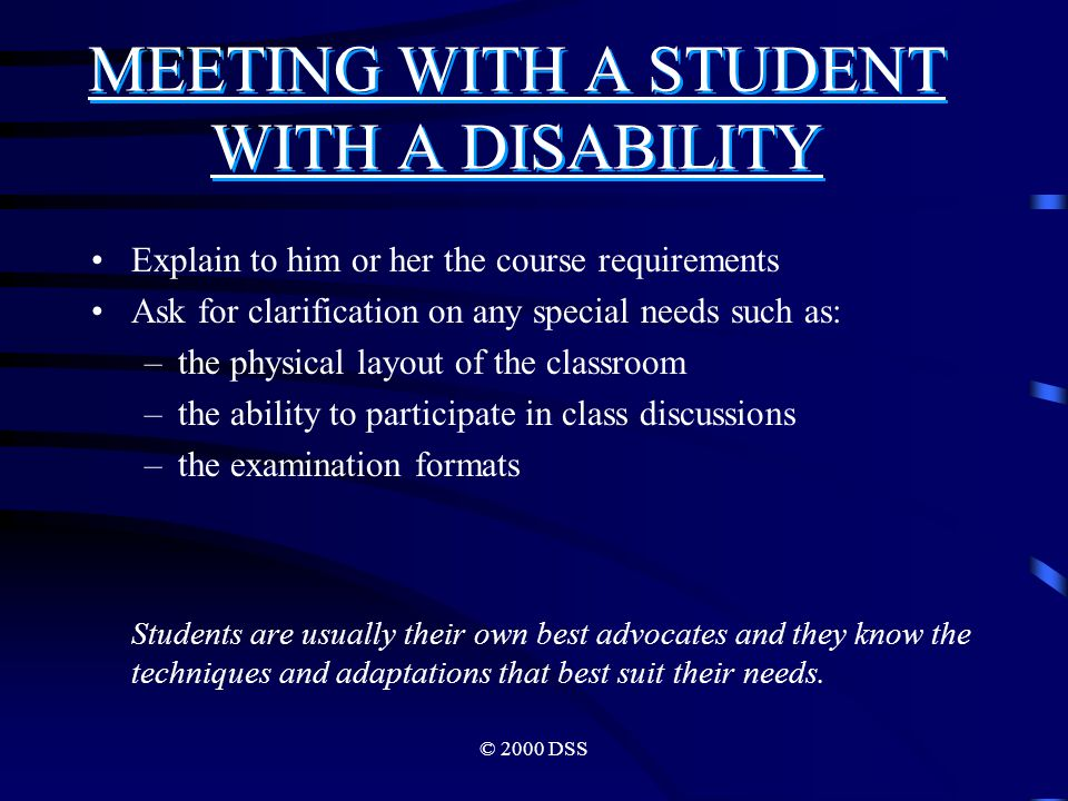 © 2000 DSS MEETING WITH A STUDENT WITH A DISABILITY Explain to him or her the course requirements Ask for clarification on any special needs such as: –the physical layout of the classroom –the ability to participate in class discussions –the examination formats Students are usually their own best advocates and they know the techniques and adaptations that best suit their needs.