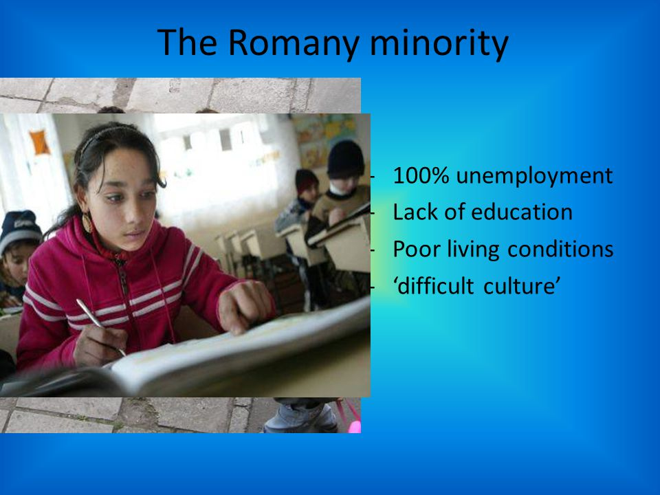 The Romany minority -100% unemployment -Lack of education -Poor living conditions -'difficult culture'