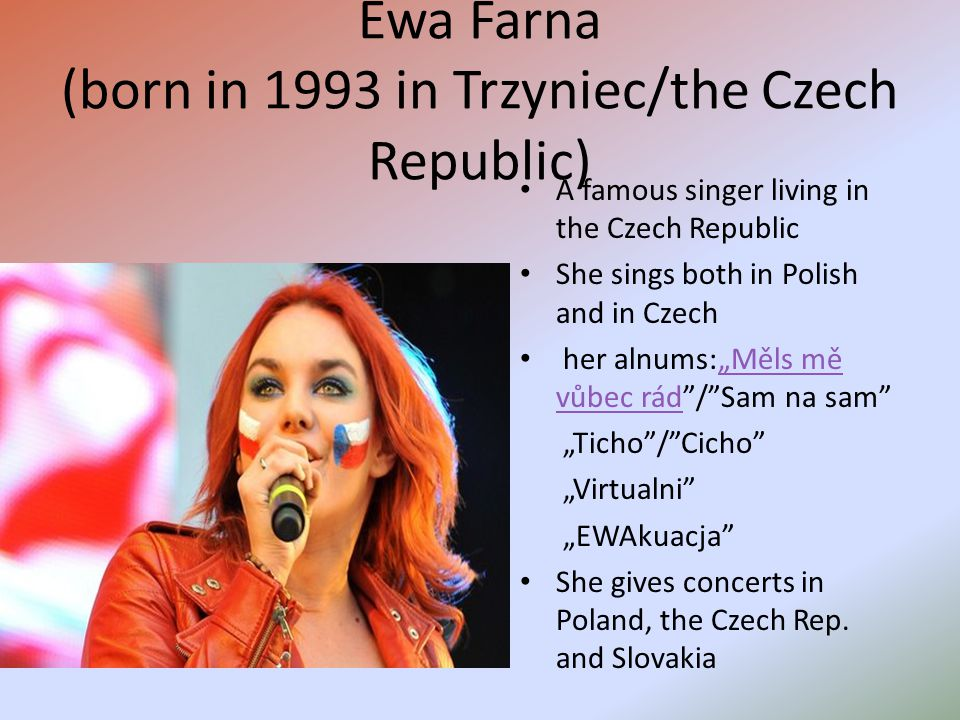 "Ewa Farna (born in 1993 in Trzyniec/the Czech Republic) A famous singer living in the Czech Republic She sings both in Polish and in Czech her alnums:""Měls mě vůbec rád / Sam na sam ""Měls mě vůbec rád ""Ticho / Cicho ""Virtualni ""EWAkuacja She gives concerts in Poland, the Czech Rep."