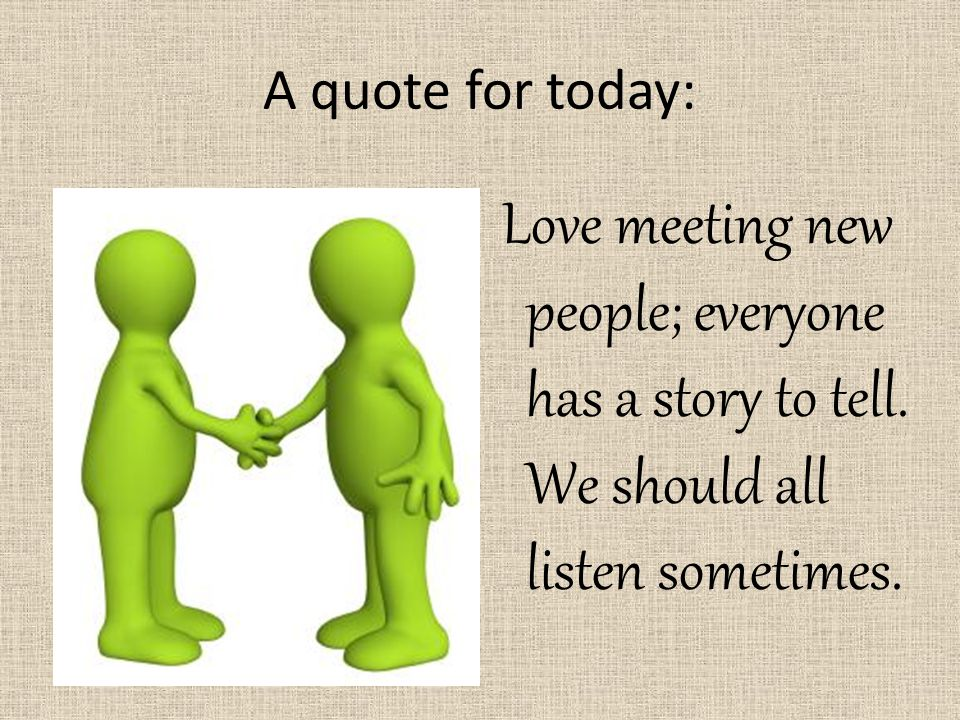 A quote for today: Love meeting new people; everyone has a story to tell.