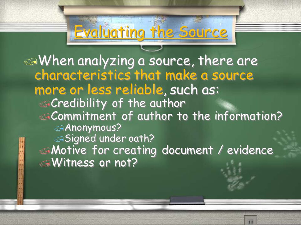 Evaluating the Source / When analyzing a source, there are characteristics that make a source more or less reliable, such as: / Credibility of the author / Commitment of author to the information.
