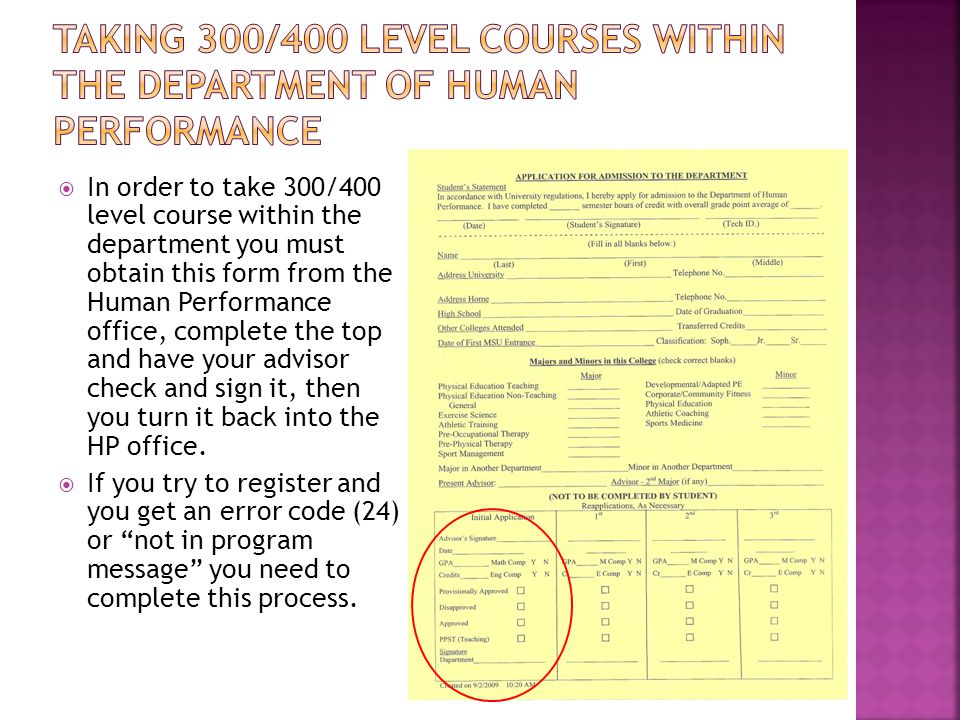  In order to take 300/400 level course within the department you must obtain this form from the Human Performance office, complete the top and have your advisor check and sign it, then you turn it back into the HP office.