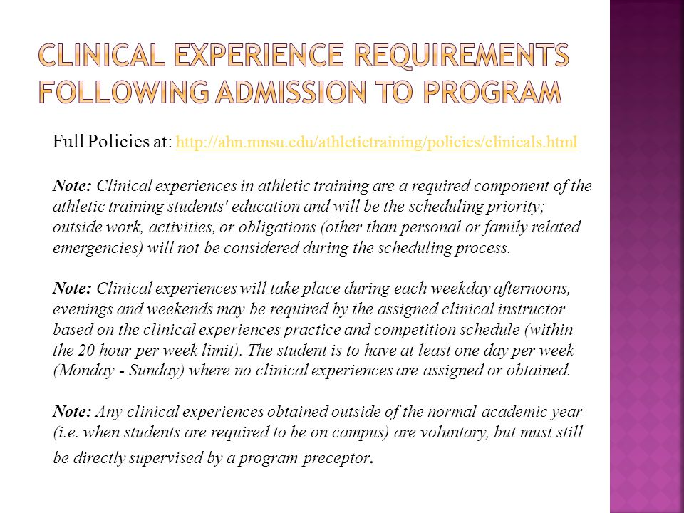 Full Policies at: http://ahn.mnsu.edu/athletictraining/policies/clinicals.html http://ahn.mnsu.edu/athletictraining/policies/clinicals.html Note: Clinical experiences in athletic training are a required component of the athletic training students education and will be the scheduling priority; outside work, activities, or obligations (other than personal or family related emergencies) will not be considered during the scheduling process.