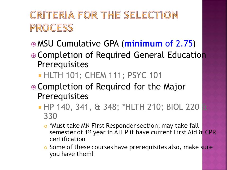  MSU Cumulative GPA (minimum of 2.75)  Completion of Required General Education Prerequisites  HLTH 101; CHEM 111; PSYC 101  Completion of Required for the Major Prerequisites  HP 140, 341, & 348; *HLTH 210; BIOL 220 & 330 *Must take MN First Responder section; may take fall semester of 1 st year in ATEP if have current First Aid & CPR certification Some of these courses have prerequisites also, make sure you have them!